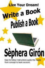 Write a Book, Publish a Book: Write, Publish, and Sell Your Own Book with Advice from an Award-Winning Author - Sèphera Girón