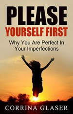 Please Yourself First: Why You Are Perfect In Your Imperfections - Corrina Glaser