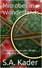 Microbes in Wonderlands: Change the way you design, invent, and innovate - S.A. Kader