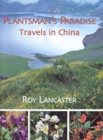 Plantsman's Paradise: Travels in China - Roy Lancaster