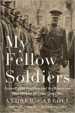 My Fellow Soldiers: General John Pershing and the Americans Who Helped Win the Great War - Andrew Carroll