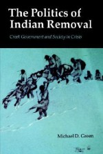 The Politics of Indian Removal: Creek Government and Society in Crisis - Michael D. Green