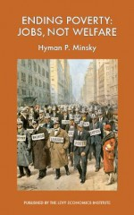 Ending Poverty: Jobs, Not Welfare - Hyman P. Minsky
