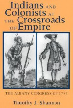 Indians and Colonists at the Crossroads of Empire: The Albany Congress of 1754 - Timothy J. Shannon