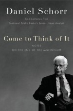 Come to Think of It: Notes on the Turn of the Millennium - Daniel Schorr