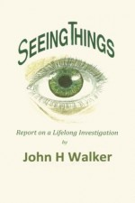 Seeing Things: Report on a Lifelong Investigation - John H. Walker, Eve Challoner Pella