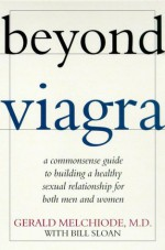 Beyond Viagra: A Common-Sense Guide to Building a Healthy Sexual Relationship For Men & Women - Gerald Melchiode, Bill Sloan