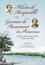 Alexis de Tocqueville and Gustave de Beaumont in America: Their Friendship and Their Travels - Alexis de Tocqueville, Olivier Zunz