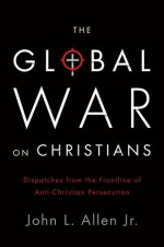 The Global War on Christians: Dispatches from the Front Lines of Anti-Christian Persecution - John L. Allen Jr.