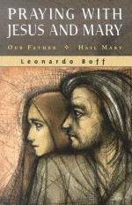 Praying with Jesus and Mary: Our Father, Hail Mary - Leonardo Boff