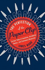 The Perfection of the Paper Clip: Curious Tales of Invention, Accidental Genius, and Stationery Obsession Hardcover - April 21, 2015 - James Ward