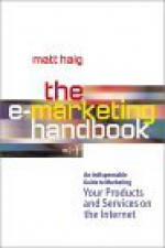 The E-Marketing Handbook: An Indispensable Guide to Marketing Your Products and Services on the Internet - Matt Haig