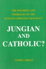 Jungian and Catholic? The Promises and Problems of the Jungian-Christian Dialogue - James Arraj