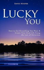 Lucky You - How to Get Everything You Want and Create Your Ideal Life Using the Law of Attraction - David Hooper