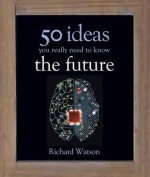 The Future: 50 Ideas You Really Need to Know - Richard Watson