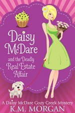 Daisy McDare And The Deadly Real Estate Affair (Cozy Mystery) (Daisy McDare Cozy Creek Mystery Book 4) - K.M. Morgan