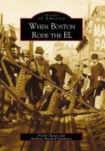 When Boston Rode the El (Images of America (Arcadia Publishing)) - Frank Cheney, Anthony Mitchell Sammarco