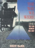 The Way We Were: 1963, the Year Kennedy Was Shot - Robert MacNeil