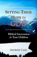 Setting Their Hope in GOD: Biblical Intercession For Your Children - Andrew Case, Joy Hernandez