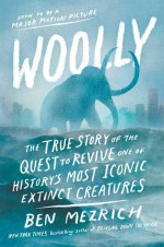 Woolly: The True Story of the Quest to Revive One of History's Most Iconic Extinct Creatures - Ben Mezrich