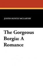 The Gorgeous Borgia: A Romance - Justin McCarthy