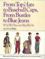 From Top Hats to Baseball Caps, from Bustles to Blue Jeans: Why We Dress the Way We Do - Lila Perl, Leslie Evans