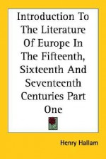 Introduction to the Literature of Europe in the Fifteenth, Sixteenth and Seventeenth Centuries Part One - Henry Hallam