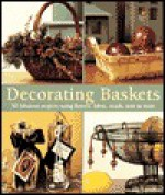 Decorating Baskets: 50 Fabulous Projects Using Flowers, Fabric, Beads, Wire & More - Suzanne J.E. Tourtillott