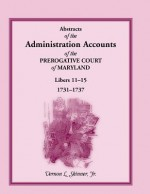 Abstracts Of The Administration Accounts Of The Prerogative Court Of Maryland, 1731 1737, Libers 11 15 - Vernon L. Skinner Jr.