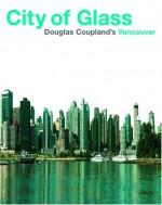 City of Glass: Doug Coupland's Vancouver - Douglas Coupland