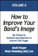 Top 10 Ways for Musicians and Songwriters to Improve Their Images (MusicMarketing.com Presents) - David Hooper