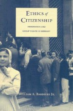 Ethics of Citizenship: Immigration and Group Rights in Germany - William A. Barbieri, William A. Barbieri