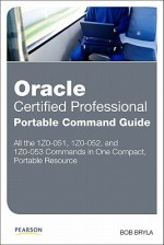 Oracle Certified Professional Portable Command Guide: 1z0-051, 1z0-052, and 1z0-053 - Bob Bryla