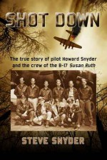 Shot Down: The true story of pilot Howard Snyder and the crew of the B-17 Susan Ruth - Steve Snyder