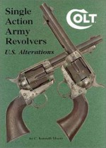 Colt Single Action Army Revolvers - U.S. Alterations - C. Kenneth Moore