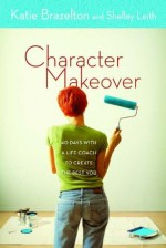 Character Makeover: 40 Days with a Life Coach to Create the Best You - Katherine Brazelton, Shelley Leith
