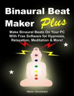 Binaural Beat Maker Plus - Make Binaural Beats on Your PC with Free Software for Hypnosis, Relaxation, Meditation & More! - Martin Woodward