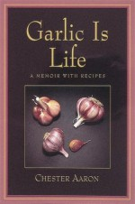 Garlic Is Life: A Memoir With Recipes - Chester Aaron, Ten Speed