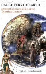 Daughters of Earth: Feminist Science Fiction in the Twentieth Century - Justine Larbalestier