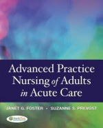 Advanced Practice Nursing of Adults in Acute Care - Janet Foster, Suzanne S. Prevost, Mel Foster