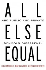 All Else Equal: Are Public and Private Schools Different? - Luis Benveniste, Martin Carnoy, Richard Rothstein