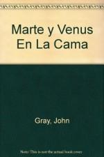 Marte y Venus En La Cama (Spanish Edition) - John Gray