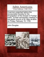 A Sermon Preached Before the Incorporated Society for the Propagation of the Gospel in Foreign Parts: At Their Anniversary Meeting in the Parish Church of St. Mary-Le-Bow, on Friday, February 15, 1793. - John Douglas