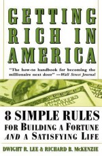 Getting Rich In America: Eight Simple Rules for Building a Fortune--And a Satisfying Life - Dwight R. Lee, Richard B. McKenzie, Eric Conger