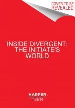 Inside Divergent: The Initiate's World - Cecilia Bernard, Veronica Roth