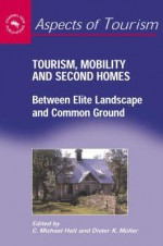 Tourism, Mobility & Second Homes: Between Elite Landscape and Common Ground - C. Michael Hall, Dieter K. Muller