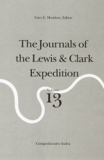 The Journals of the Lewis and Clark Expedition, Volume 13: Comprehensive Index - Meriwether Lewis, William Clark, Gary E. Moulton