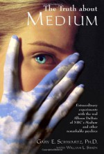 The Truth About Medium: Extraordinary Experiments with the real Allison DuBois of NBC's Medium and other Remarkable Psychics - Gary E. Schwartz, William L. Simon