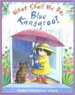 What Shall We Do, Blue Kangaroo? (Blue Kangaroo) - Emma Chichester Clark