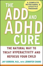 The ADD and ADHD Cure: The Natural Way to Treat Hyperactivity and Refocus Your Child - Jay Gordon, Jennifer Chang